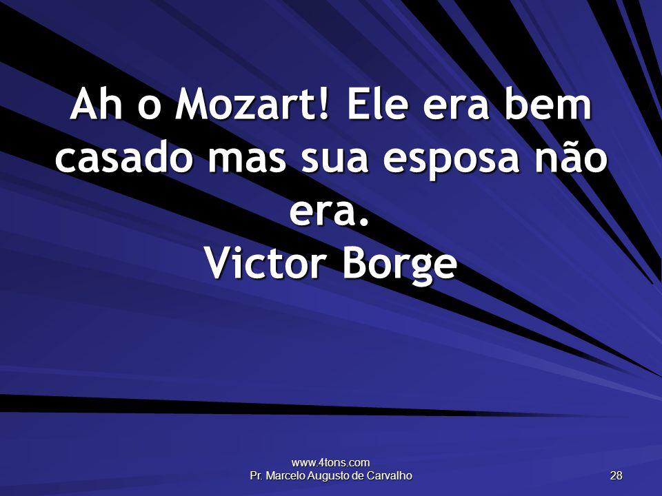 Ah o Mozart! Ele era bem casado mas sua esposa não era. Victor Borge