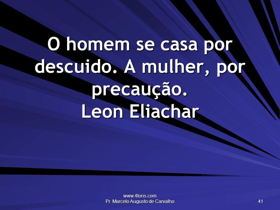O homem se casa por descuido. A mulher, por precaução. Leon Eliachar