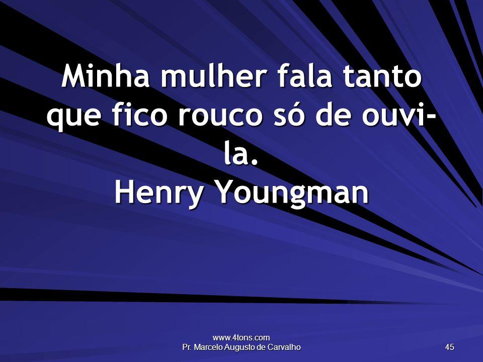 Minha mulher fala tanto que fico rouco só de ouvi-la. Henry Youngman