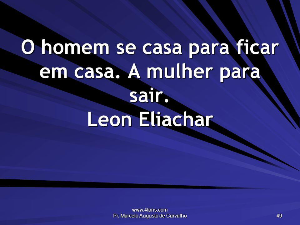 O homem se casa para ficar em casa. A mulher para sair. Leon Eliachar