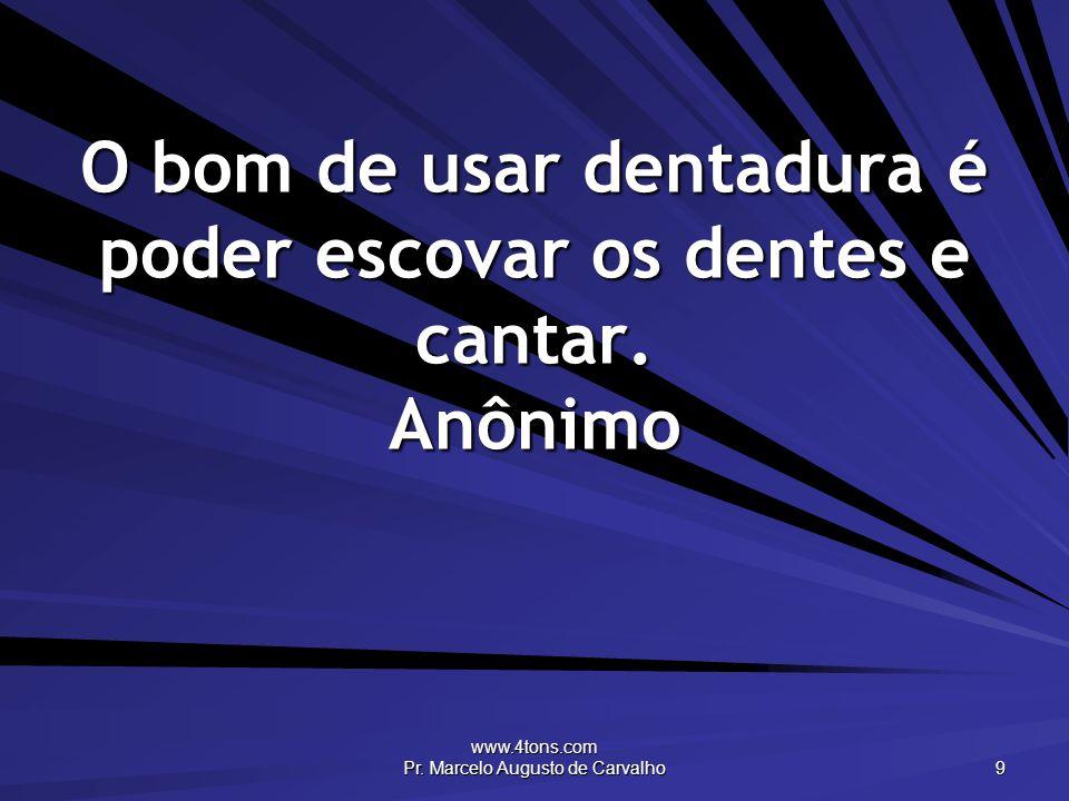 O bom de usar dentadura é poder escovar os dentes e cantar. Anônimo