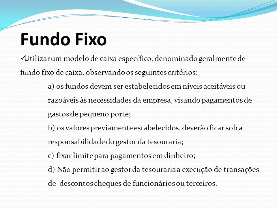 Fundo Fixo Utilizar um modelo de caixa específico, denominado geralmente de fundo fixo de caixa, observando os seguintes critérios: