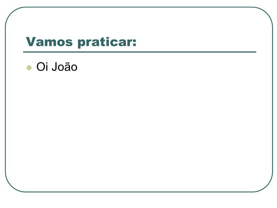 Vamos praticar: Oi João