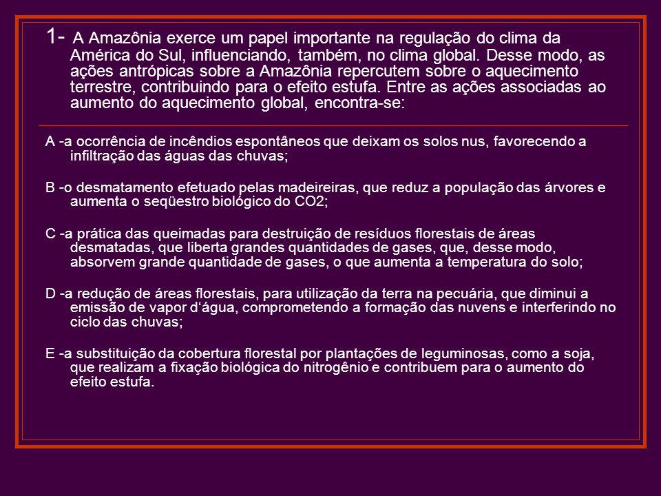 1- A Amazônia exerce um papel importante na regulação do clima da América do Sul, influenciando, também, no clima global. Desse modo, as ações antrópicas sobre a Amazônia repercutem sobre o aquecimento terrestre, contribuindo para o efeito estufa. Entre as ações associadas ao aumento do aquecimento global, encontra-se: