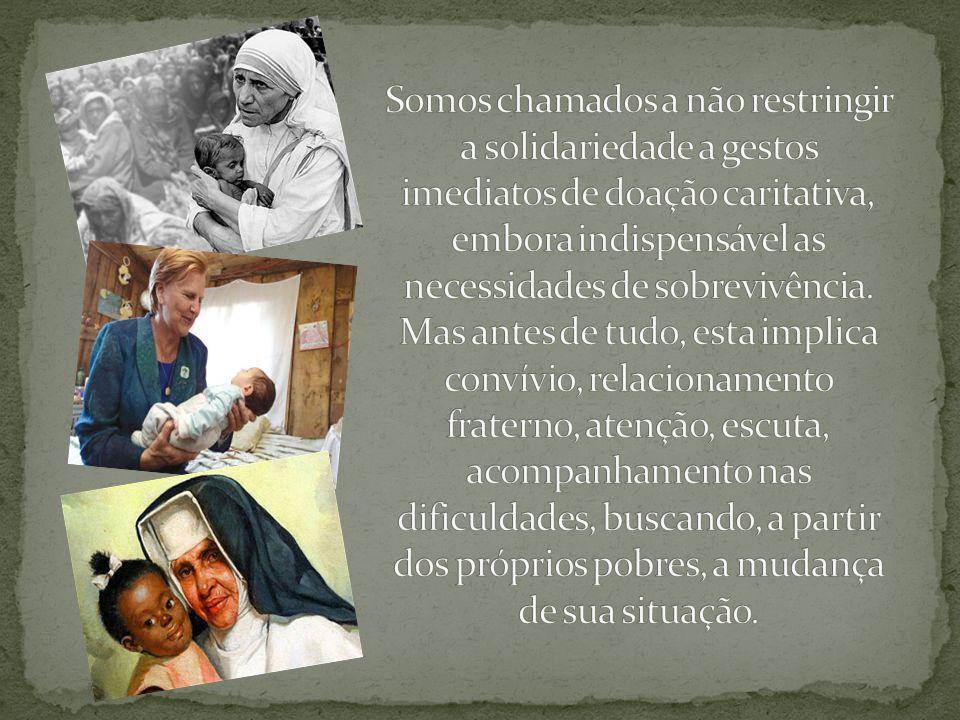 Somos chamados a não restringir a solidariedade a gestos imediatos de doação caritativa, embora indispensável as necessidades de sobrevivência.