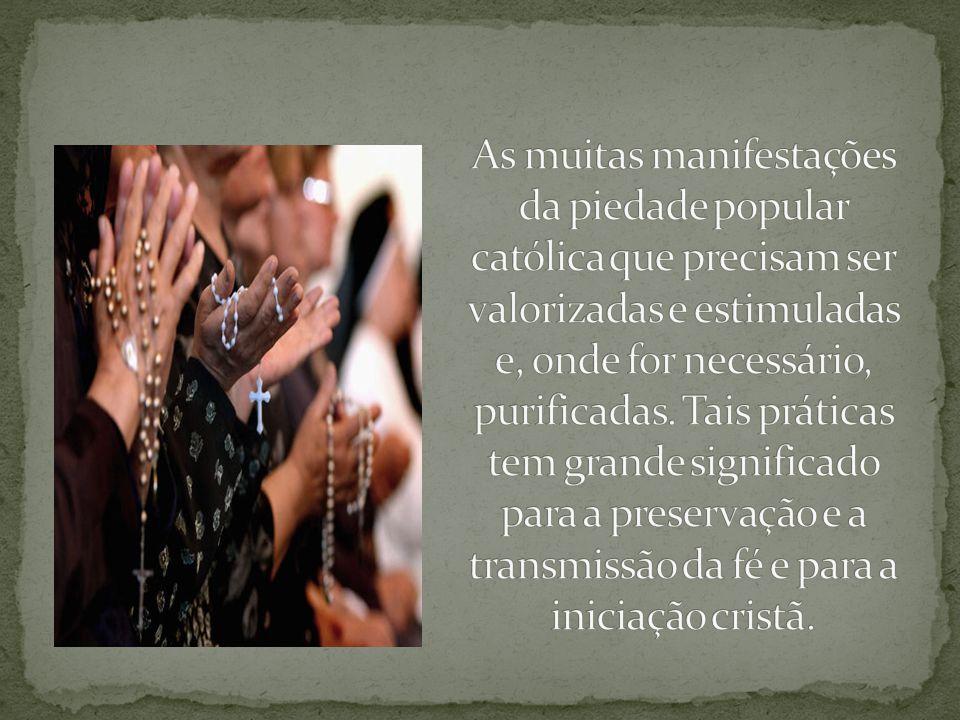 As muitas manifestações da piedade popular católica que precisam ser valorizadas e estimuladas e, onde for necessário, purificadas.