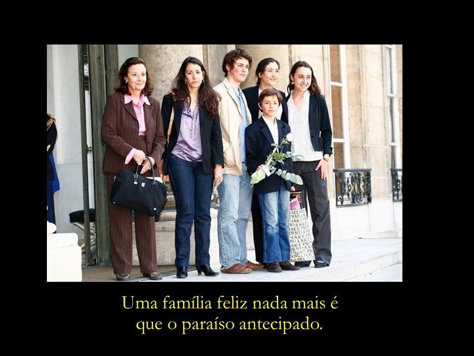 Uma família feliz nada mais é que o paraíso antecipado.
