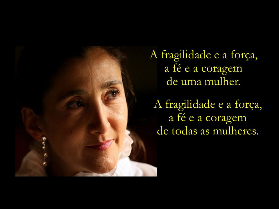 A fragilidade e a força, a fé e a coragem. de uma mulher. A fragilidade e a força, a fé e a coragem.