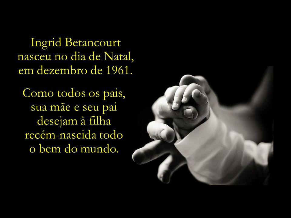 Ingrid Betancourt nasceu no dia de Natal, em dezembro de 1961. Como todos os pais, sua mãe e seu pai.