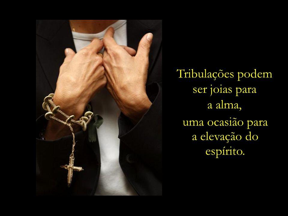 Tribulações podem ser joias para a alma, uma ocasião para a elevação do espírito.