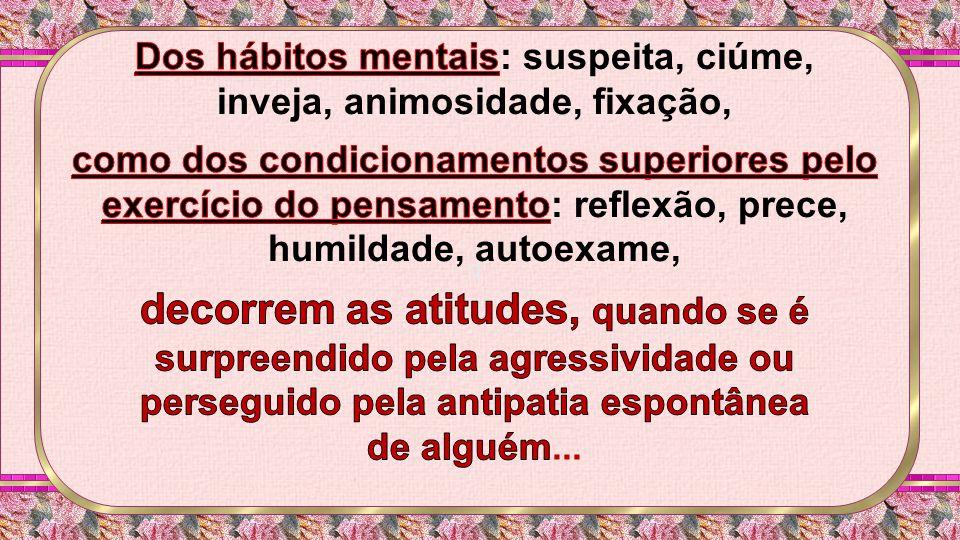 Dos hábitos mentais: suspeita, ciúme, inveja, animosidade, fixação,