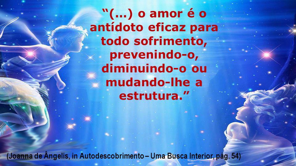 (...) o amor é o antídoto eficaz para todo sofrimento, prevenindo-o, diminuindo-o ou mudando-lhe a estrutura.