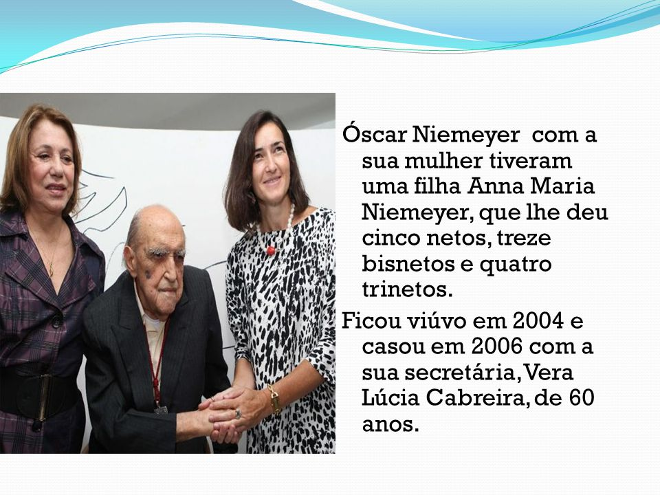 Óscar Niemeyer com a sua mulher tiveram uma filha Anna Maria Niemeyer, que lhe deu cinco netos, treze bisnetos e quatro trinetos.