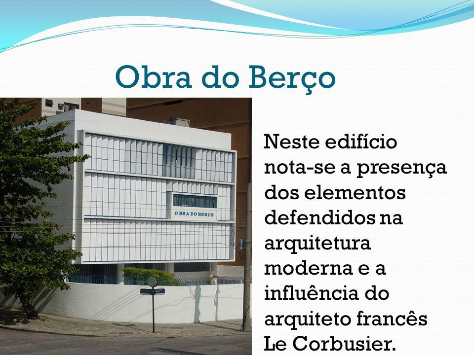 Obra do Berço Neste edifício nota-se a presença dos elementos defendidos na arquitetura moderna e a influência do arquiteto francês Le Corbusier.