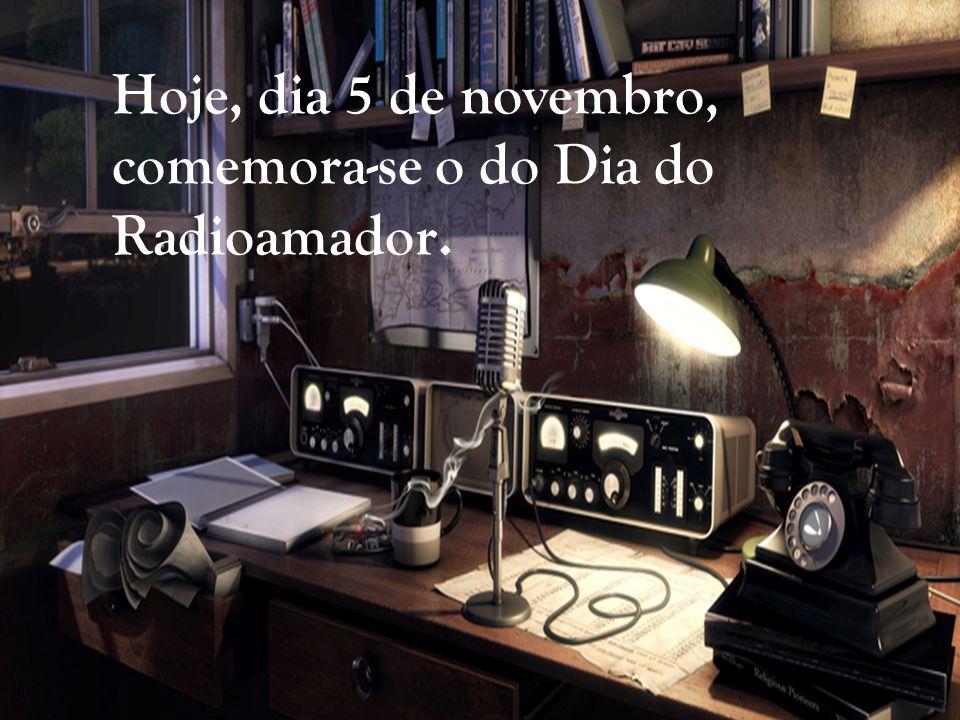 Hoje, dia 5 de novembro, comemora-se o do Dia do Radioamador.