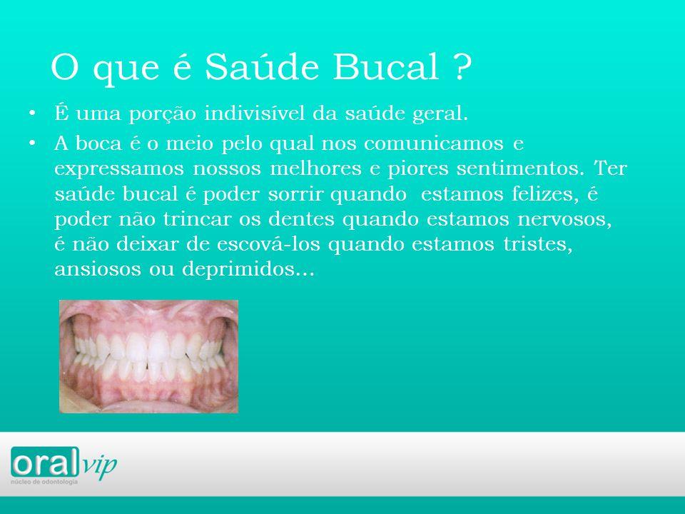 O que é Saúde Bucal É uma porção indivisível da saúde geral.