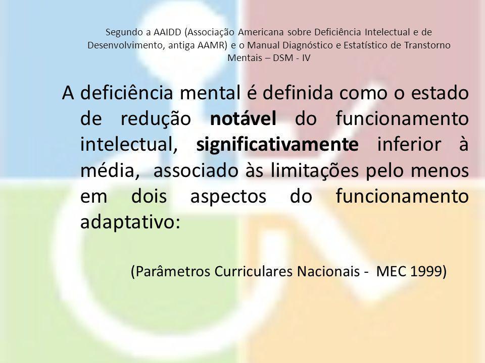 Segundo a AAIDD (Associação Americana sobre Deficiência Intelectual e de Desenvolvimento, antiga AAMR) e o Manual Diagnóstico e Estatístico de Transtorno Mentais – DSM - IV