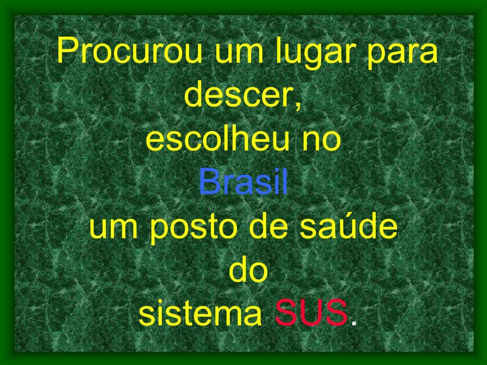 Procurou um lugar para descer, escolheu no Brasil um posto de saúde do sistema SUS.