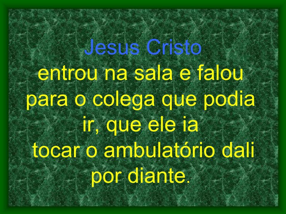 Jesus Cristo entrou na sala e falou para o colega que podia ir, que ele ia tocar o ambulatório dali por diante.