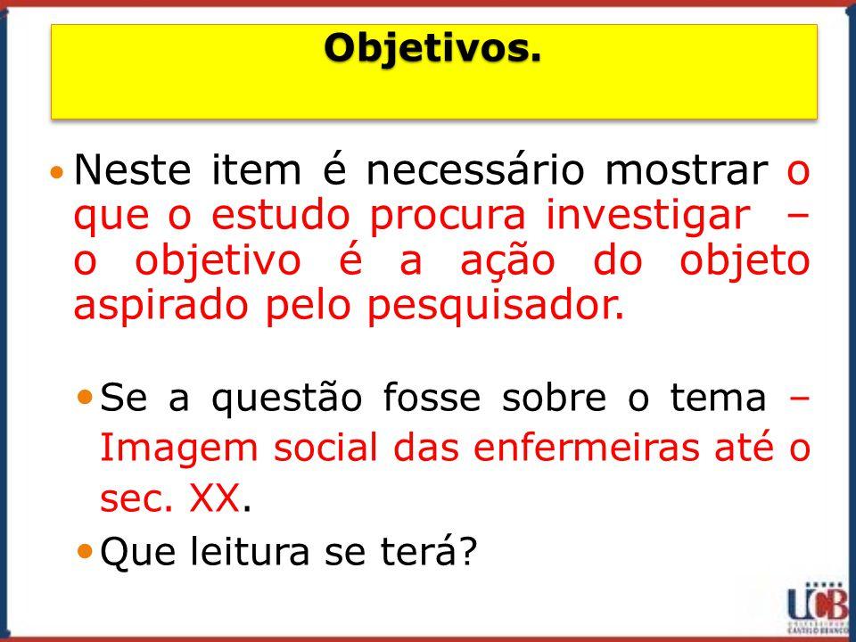 Objetivos. Neste item é necessário mostrar o que o estudo procura investigar – o objetivo é a ação do objeto aspirado pelo pesquisador.