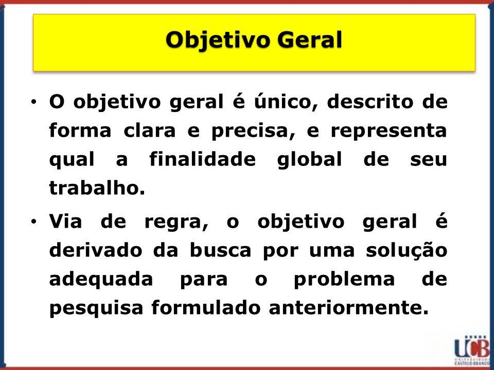 Objetivo Geral O objetivo geral é único, descrito de forma clara e precisa, e representa qual a finalidade global de seu trabalho.
