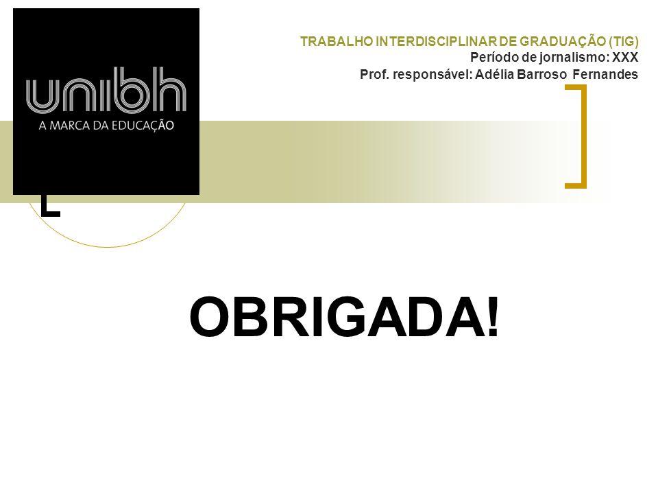 TRABALHO INTERDISCIPLINAR DE GRADUAÇÃO (TIG) Período de jornalismo: XXX Prof. responsável: Adélia Barroso Fernandes