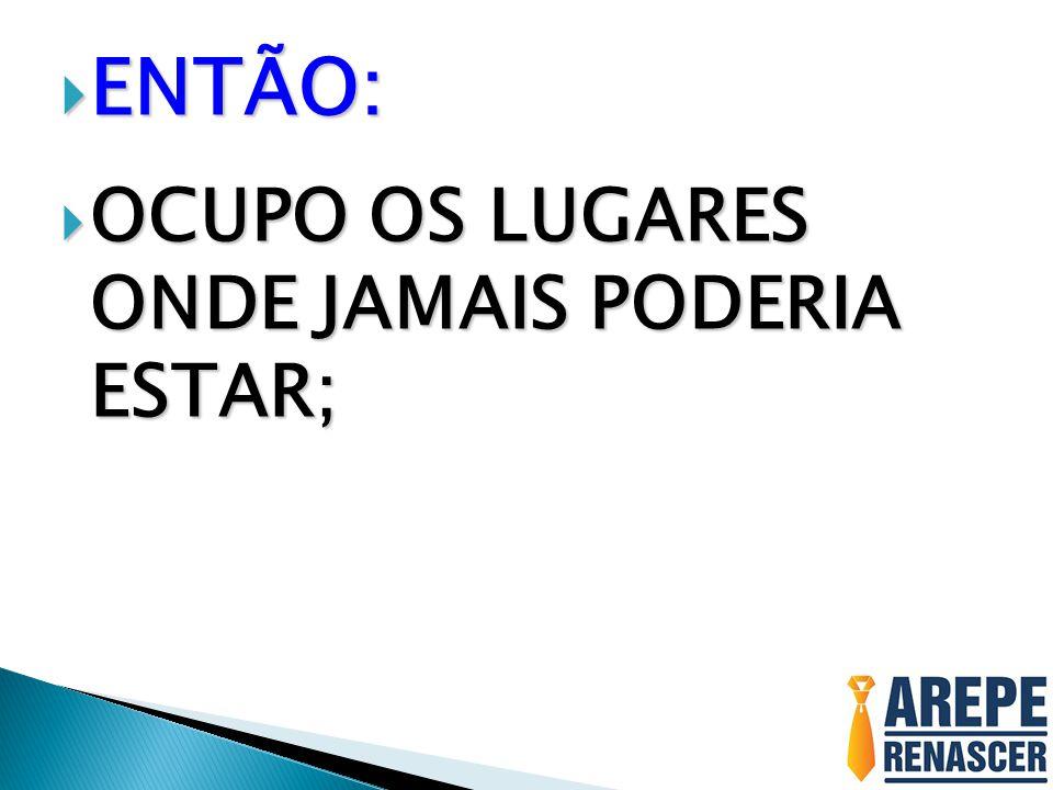 ENTÃO: OCUPO OS LUGARES ONDE JAMAIS PODERIA ESTAR;
