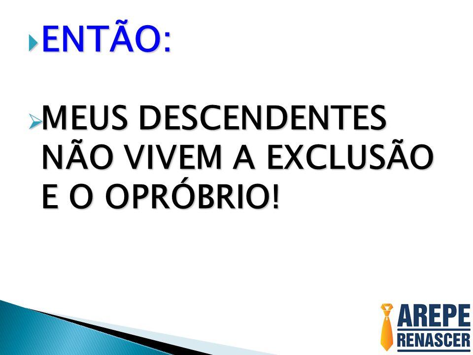 ENTÃO: MEUS DESCENDENTES NÃO VIVEM A EXCLUSÃO E O OPRÓBRIO!
