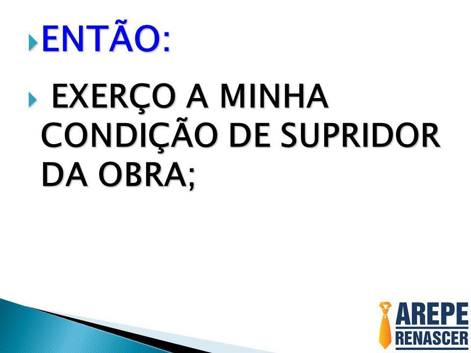 ENTÃO: EXERÇO A MINHA CONDIÇÃO DE SUPRIDOR DA OBRA;