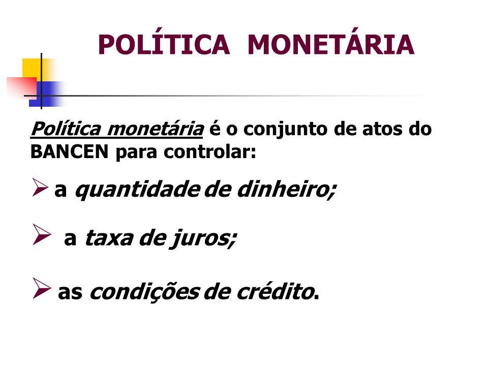 POLÍTICA MONETÁRIA a taxa de juros; as condições de crédito.