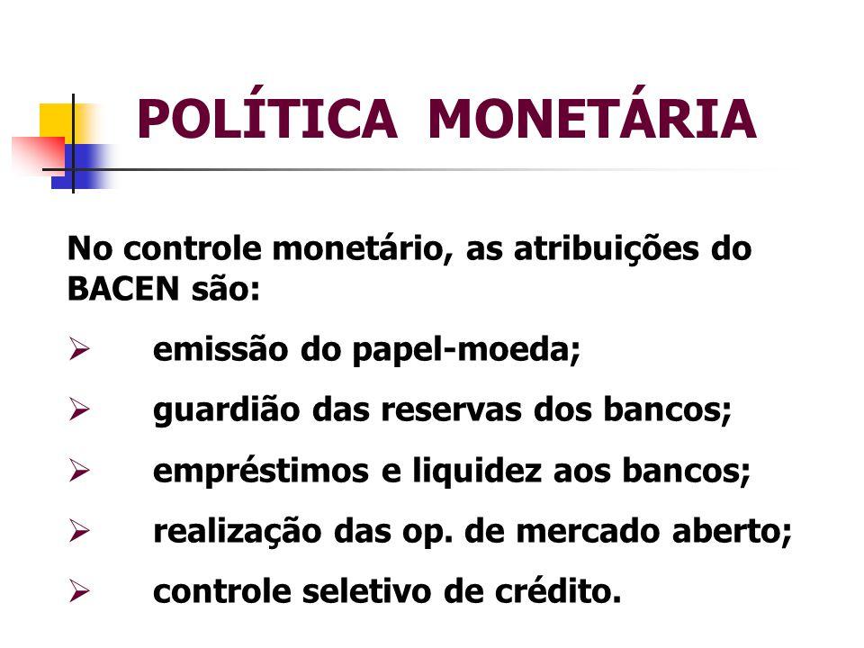 POLÍTICA MONETÁRIA No controle monetário, as atribuições do BACEN são: