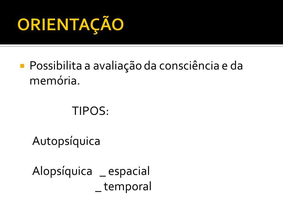 ORIENTAÇÃO Possibilita a avaliação da consciência e da memória. TIPOS: