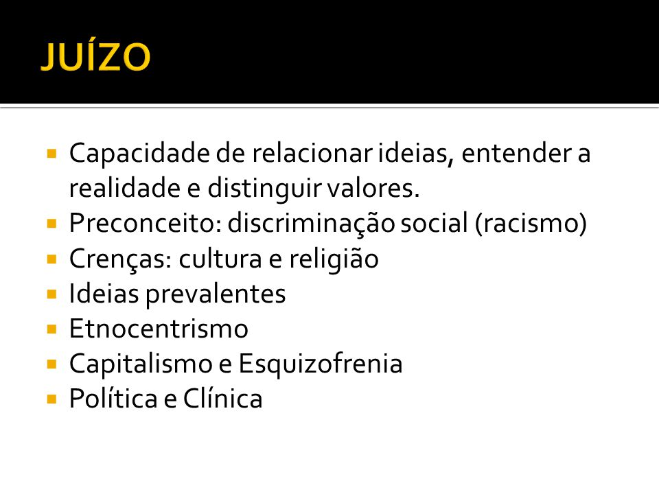 JUÍZO Capacidade de relacionar ideias, entender a realidade e distinguir valores. Preconceito: discriminação social (racismo)
