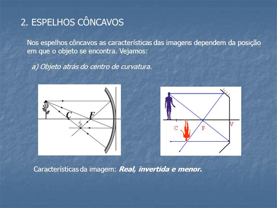 2. ESPELHOS CÔNCAVOS Nos espelhos côncavos as características das imagens dependem da posição. em que o objeto se encontra. Vejamos: