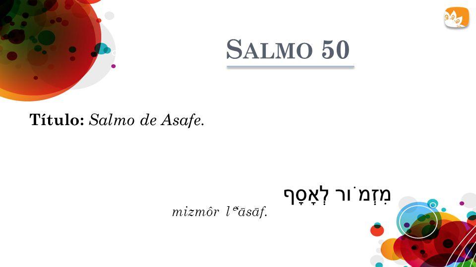 Salmo 50 Título: Salmo de Asafe. מִזְמֹור לְאָסָף mizmôr lᵉ'āsāf.