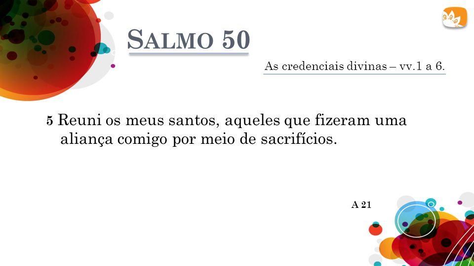 Salmo 50 As credenciais divinas – vv.1 a 6. 5 Reuni os meus santos, aqueles que fizeram uma aliança comigo por meio de sacrifícios.
