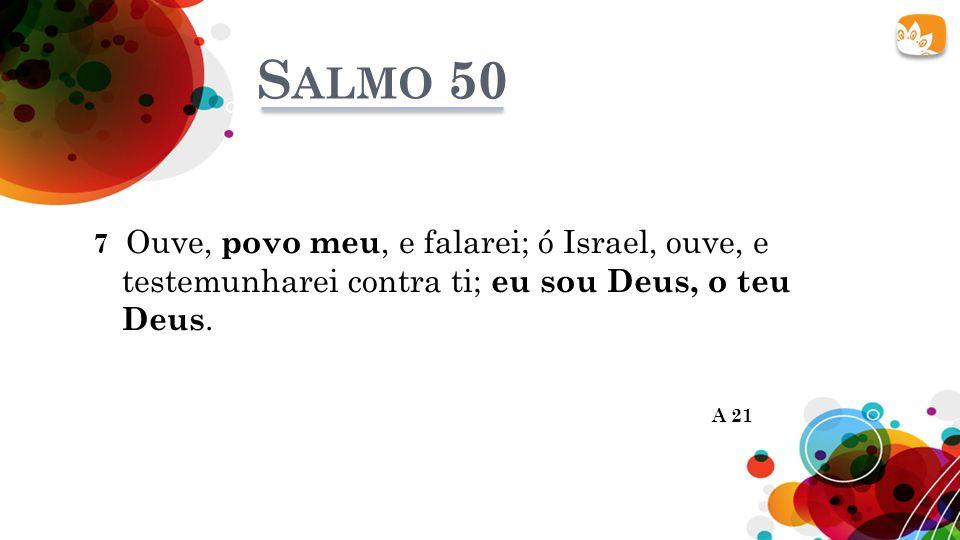 Salmo 50 7 Ouve, povo meu, e falarei; ó Israel, ouve, e testemunharei contra ti; eu sou Deus, o teu Deus.