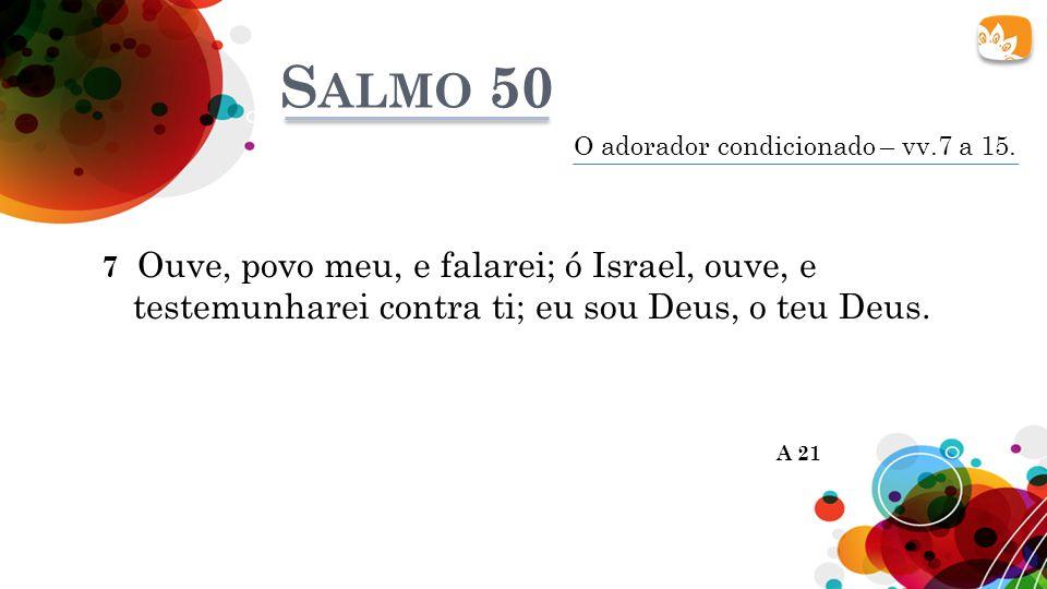 Salmo 50 O adorador condicionado – vv.7 a 15. 7 Ouve, povo meu, e falarei; ó Israel, ouve, e testemunharei contra ti; eu sou Deus, o teu Deus.