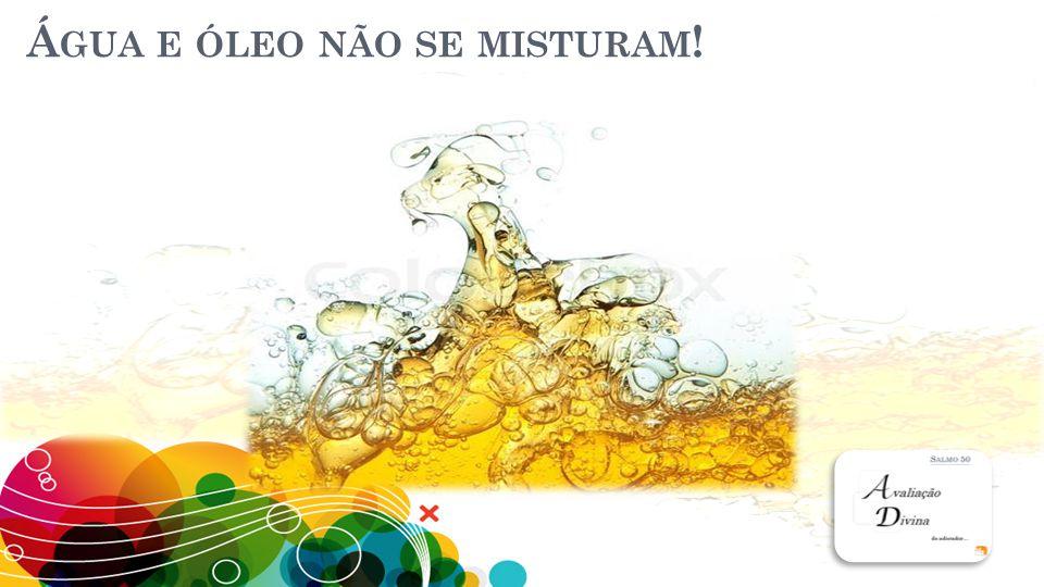 Água e óleo não se misturam!