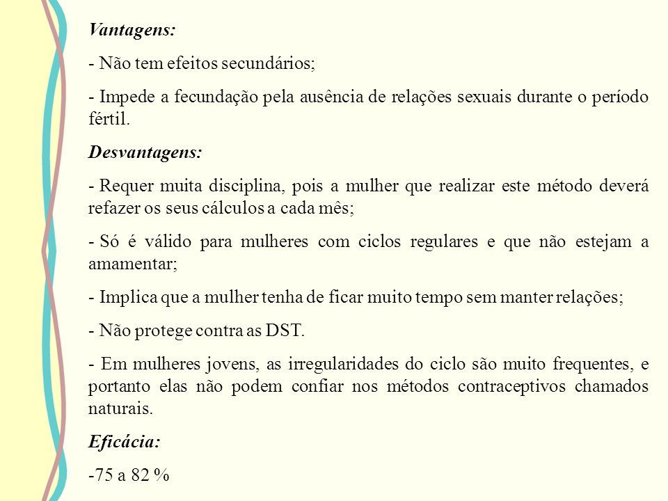 Vantagens: Não tem efeitos secundários; Impede a fecundação pela ausência de relações sexuais durante o período fértil.