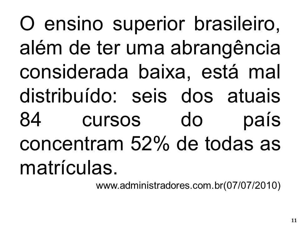O ensino superior brasileiro, além de ter uma abrangência considerada baixa, está mal distribuído: seis dos atuais 84 cursos do país concentram 52% de todas as matrículas.