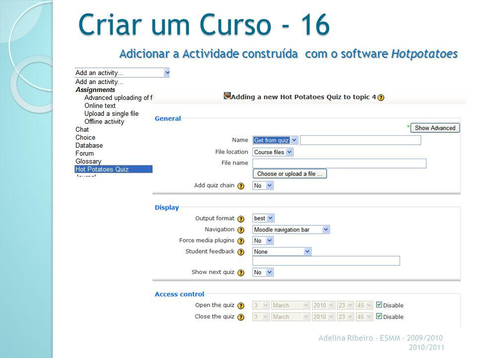 Criar um Curso - 16 Adicionar a Actividade construída com o software Hotpotatoes. Adelina Ribeiro - ESMM - 2009/2010.