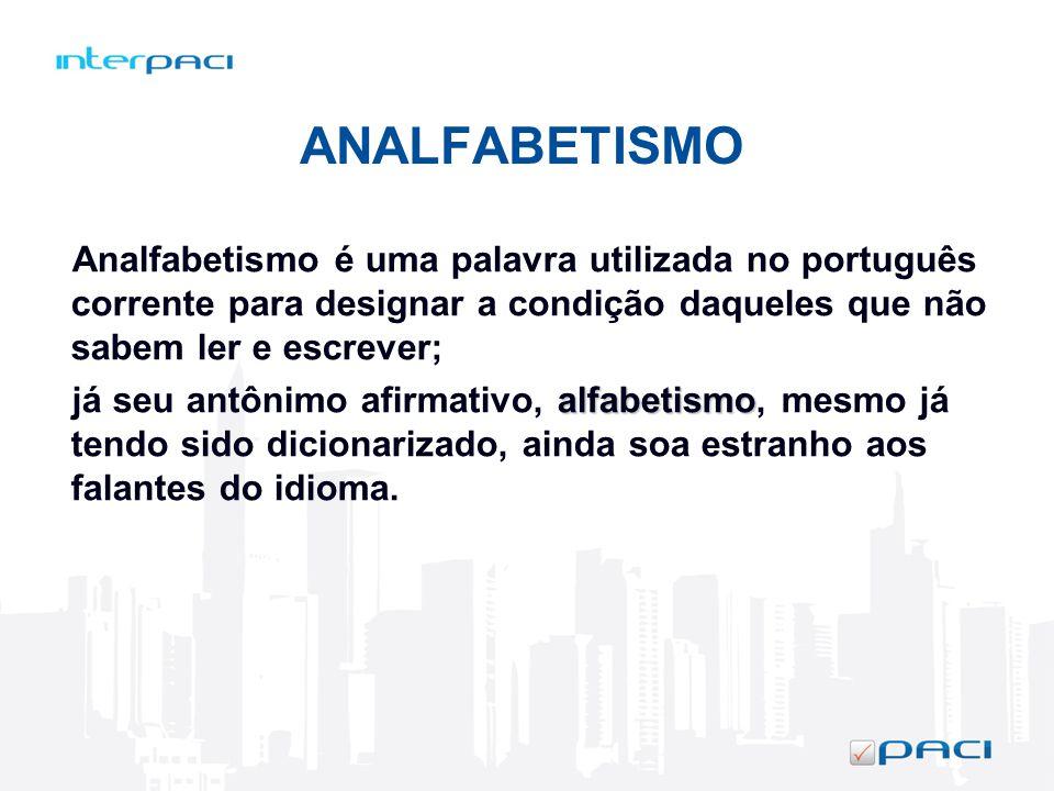 ANALFABETISMO Analfabetismo é uma palavra utilizada no português corrente para designar a condição daqueles que não sabem ler e escrever;