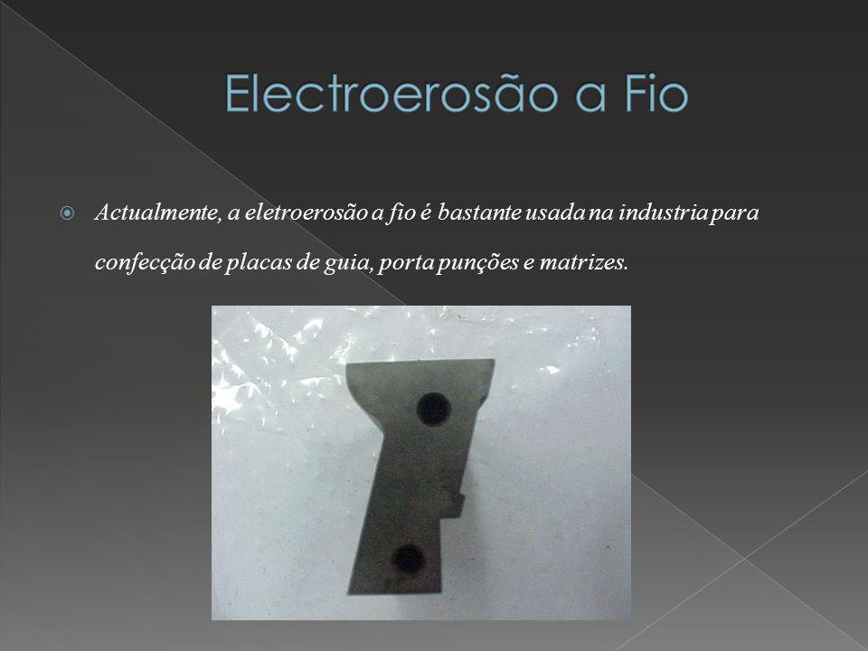 Electroerosão a Fio Actualmente, a eletroerosão a fio é bastante usada na industria para confecção de placas de guia, porta punções e matrizes.