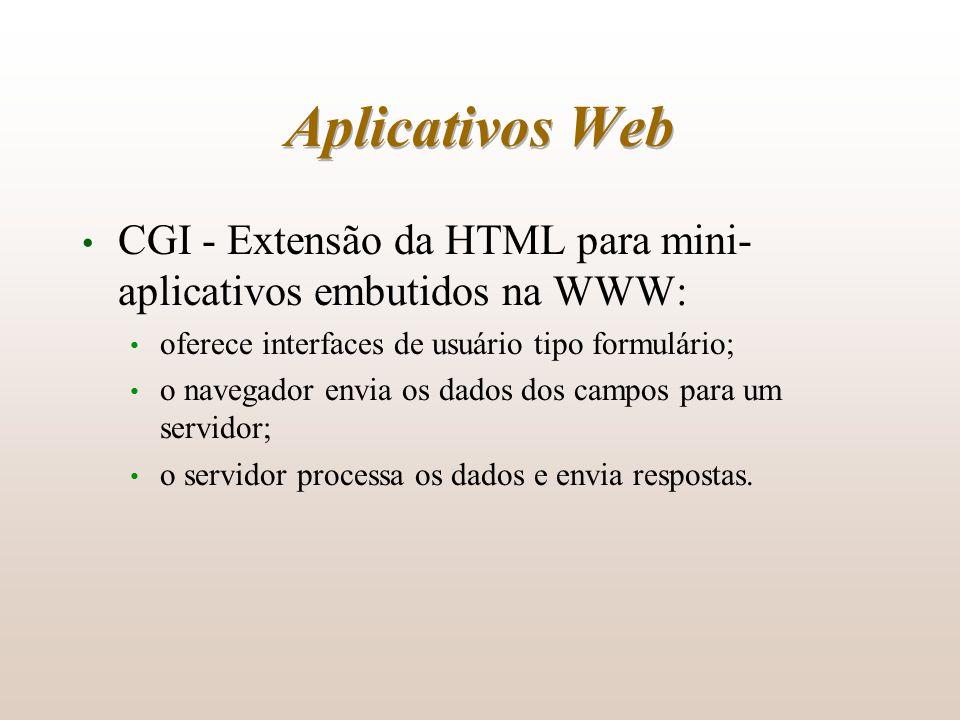 Aplicativos Web CGI - Extensão da HTML para mini-aplicativos embutidos na WWW: oferece interfaces de usuário tipo formulário;