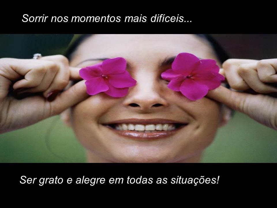 Sorrir nos momentos mais difíceis...