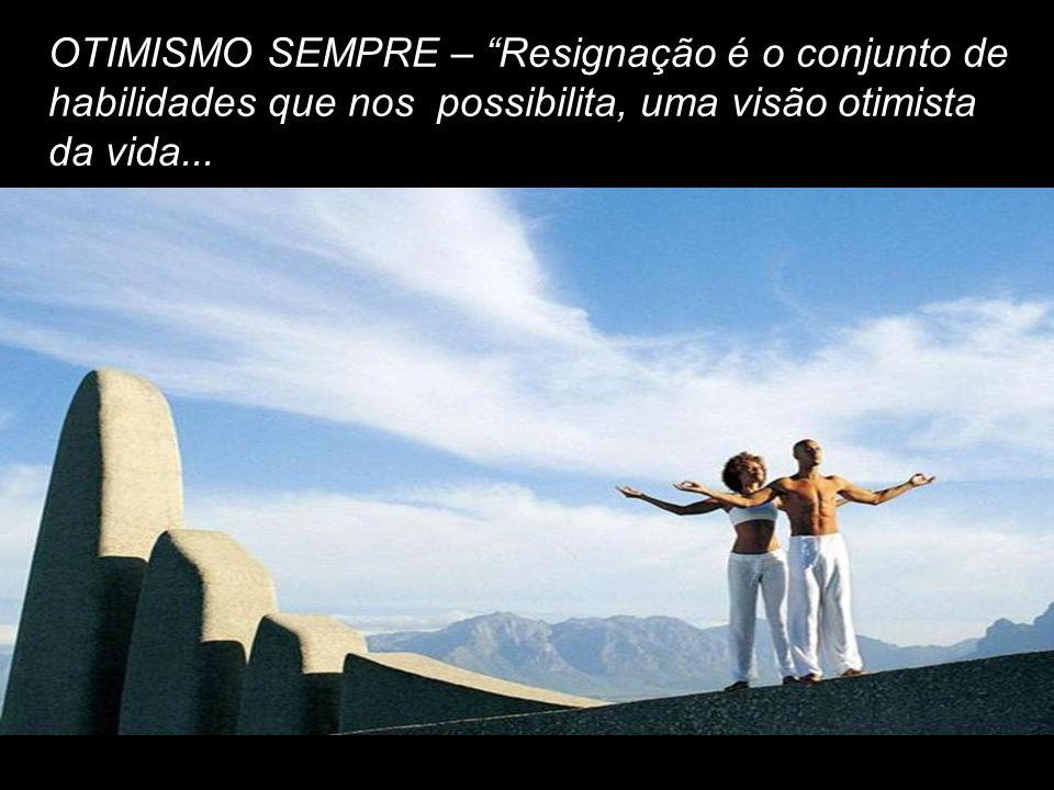 OTIMISMO SEMPRE – Resignação é o conjunto de habilidades que nos possibilita, uma visão otimista da vida...