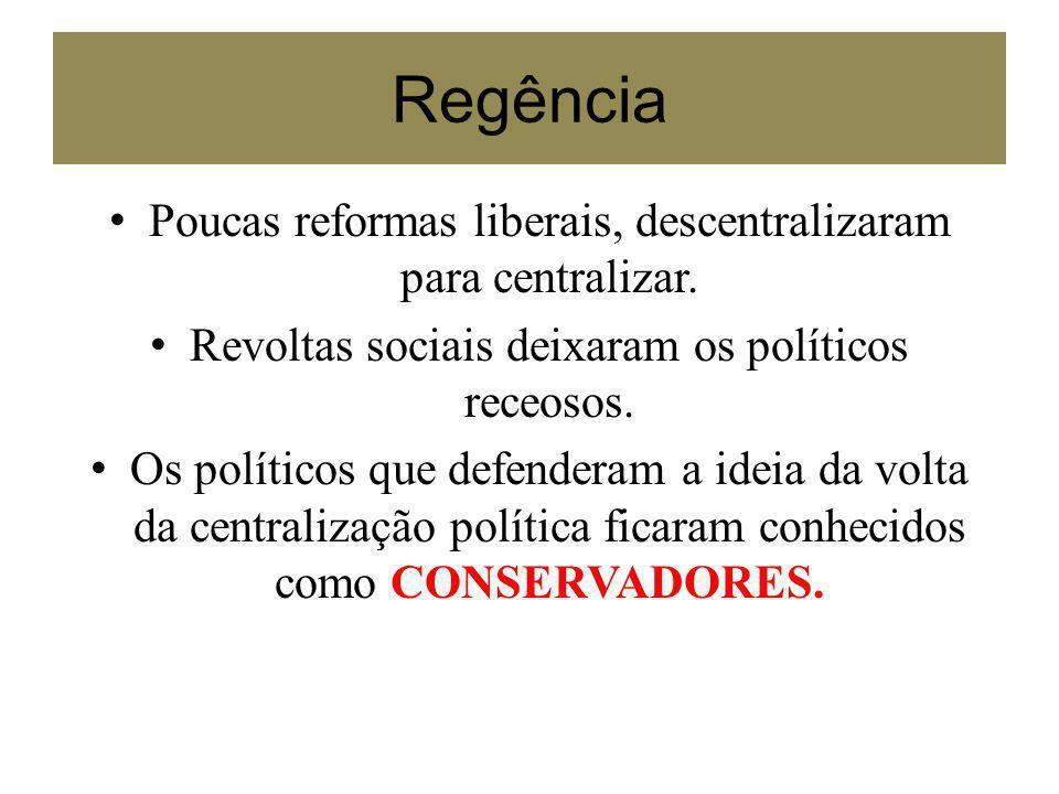 Regência Poucas reformas liberais, descentralizaram para centralizar.