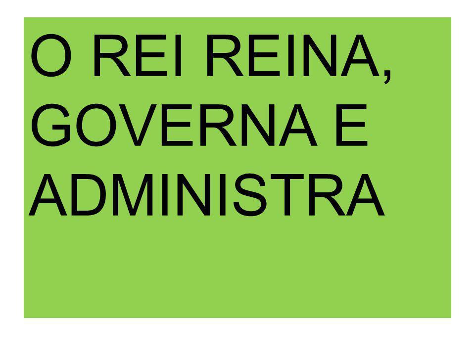 O REI REINA, GOVERNA E ADMINISTRA