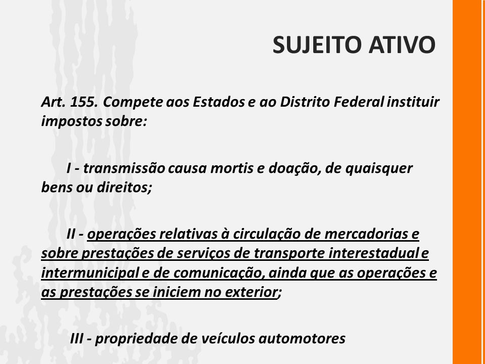 Sujeito ativo Art. 155. Compete aos Estados e ao Distrito Federal instituir impostos sobre: